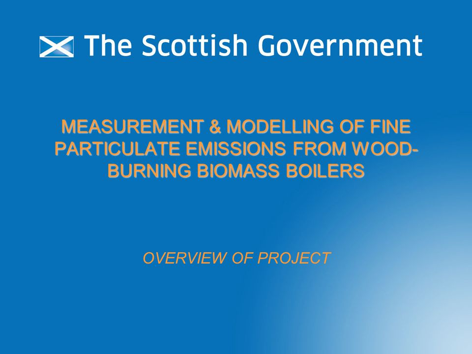 MEASUREMENT & MODELLING OF FINE PARTICULATE EMISSIONS FROM WOOD- BURNING BIOMASS BOILERS OVERVIEW OF PROJECT