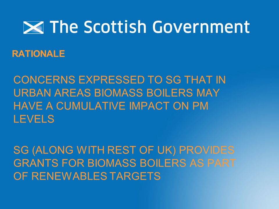 RATIONALE CONCERNS EXPRESSED TO SG THAT IN URBAN AREAS BIOMASS BOILERS MAY HAVE A CUMULATIVE IMPACT ON PM LEVELS SG (ALONG WITH REST OF UK) PROVIDES GRANTS FOR BIOMASS BOILERS AS PART OF RENEWABLES TARGETS