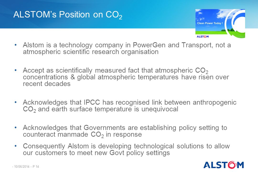 - 10/06/2014 - P 14 ALSTOMs Position on CO 2 Alstom is a technology company in PowerGen and Transport, not a atmospheric scientific research organisat