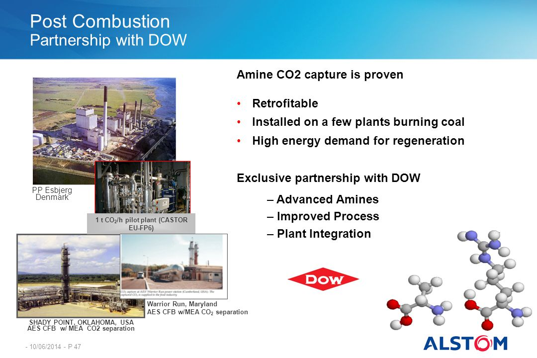 - 10/06/2014 - P 47 Post Combustion Partnership with DOW Amine CO2 capture is proven Retrofitable Installed on a few plants burning coal High energy d
