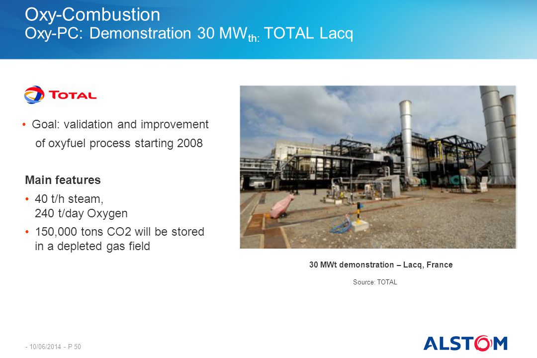 - 10/06/2014 - P 50 Oxy-Combustion Oxy-PC: Demonstration 30 MW th: TOTAL Lacq Source: TOTAL Main features 40 t/h steam, 240 t/day Oxygen 150,000 tons