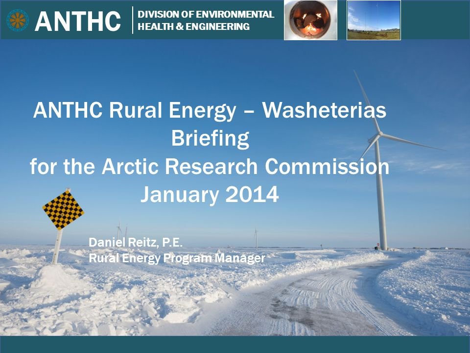 ANTHC DIVISION OF ENVIRONMENTAL HEALTH & ENGINEERING Wagner ANTHC Rural Energy – Washeterias Briefing for the Arctic Research Commission January 2014 Daniel Reitz, P.E.