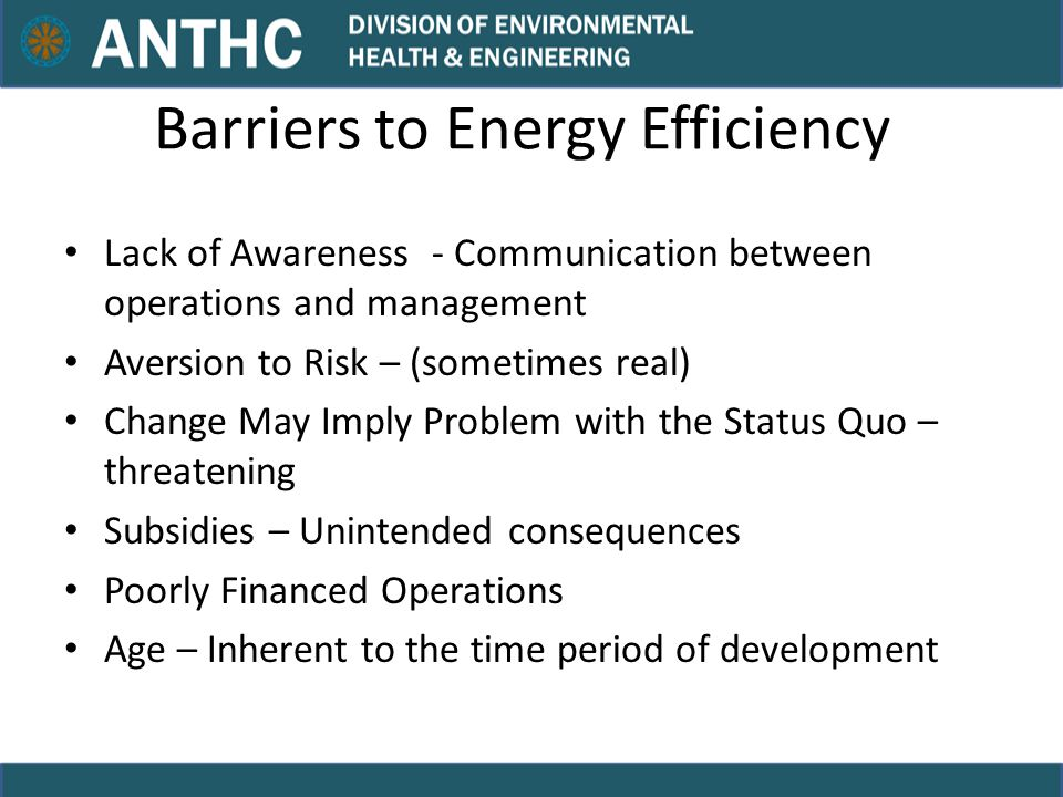 Barriers to Energy Efficiency Lack of Awareness - Communication between operations and management Aversion to Risk – (sometimes real) Change May Imply Problem with the Status Quo – threatening Subsidies – Unintended consequences Poorly Financed Operations Age – Inherent to the time period of development