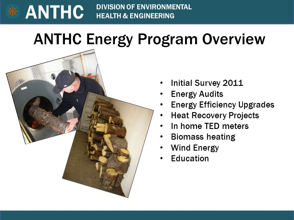 ANTHC Energy Program Overview Initial Survey 2011 Energy Audits Energy Efficiency Upgrades Heat Recovery Projects In home TED meters Biomass heating Wind Energy Education