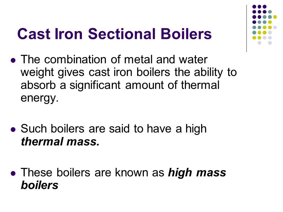 Cast Iron Sectional Boilers The combination of metal and water weight gives cast iron boilers the ability to absorb a significant amount of thermal energy.