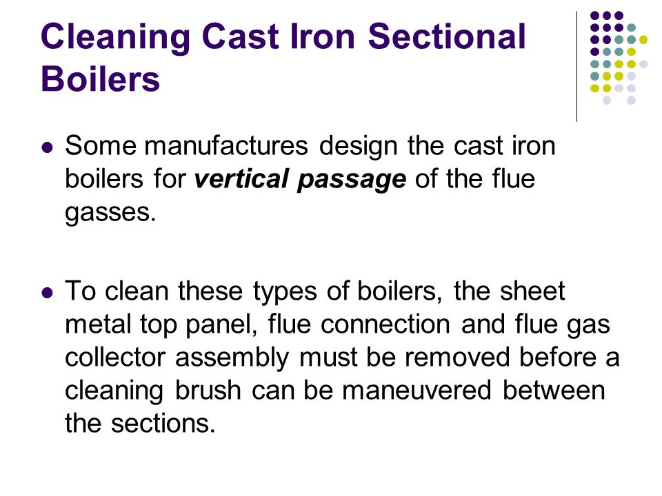 Cleaning Cast Iron Sectional Boilers Some manufactures design the cast iron boilers for vertical passage of the flue gasses.