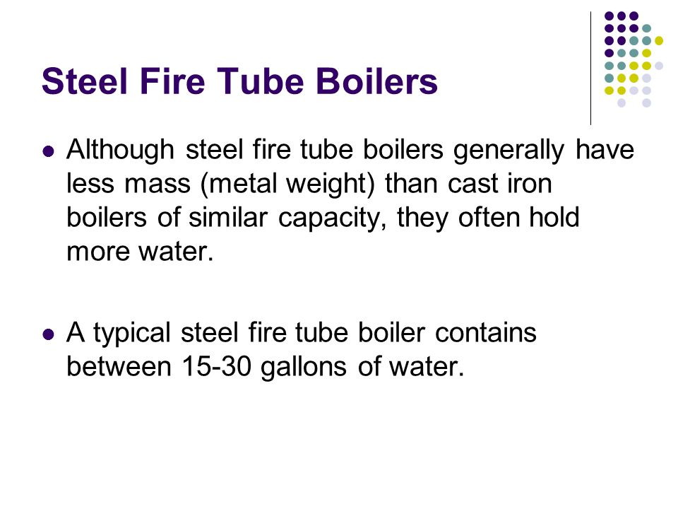 Steel Fire Tube Boilers Although steel fire tube boilers generally have less mass (metal weight) than cast iron boilers of similar capacity, they often hold more water.