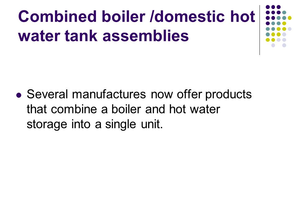 Combined boiler /domestic hot water tank assemblies Several manufactures now offer products that combine a boiler and hot water storage into a single unit.
