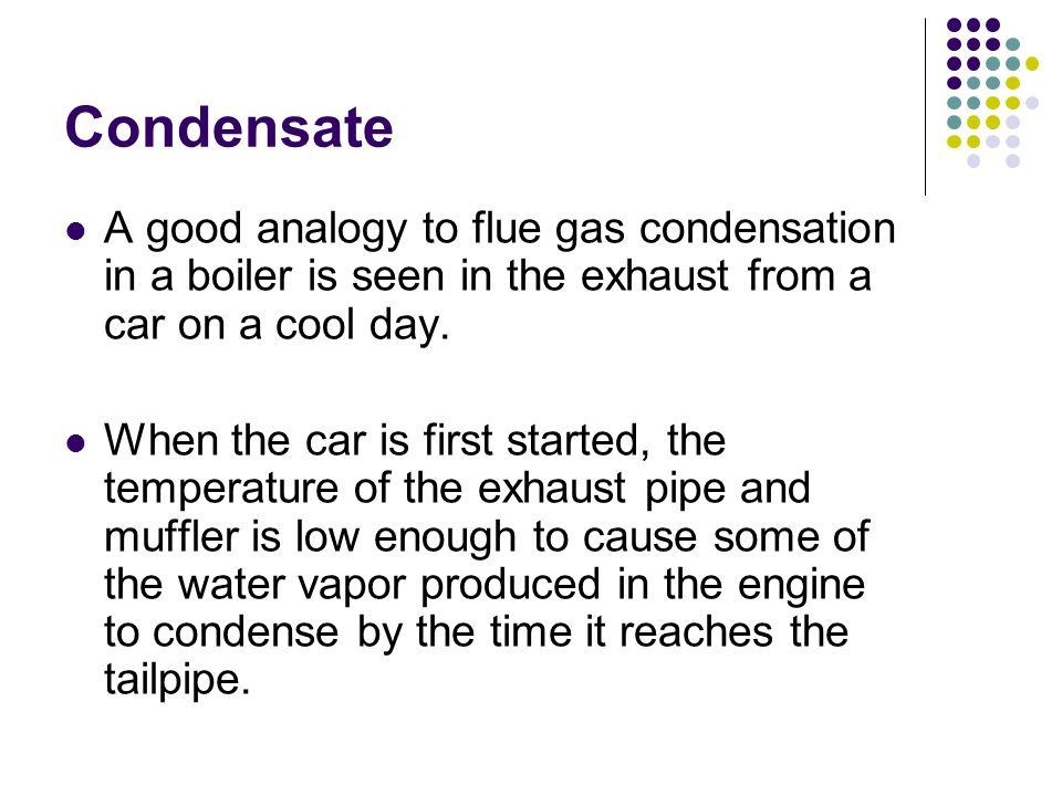 Condensate A good analogy to flue gas condensation in a boiler is seen in the exhaust from a car on a cool day.