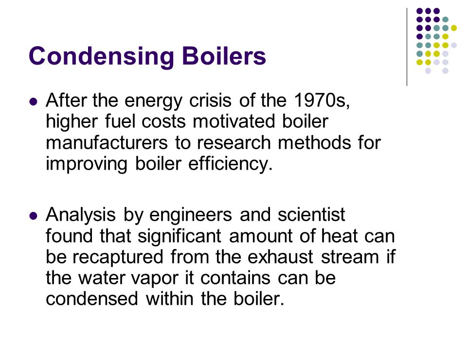 Condensing Boilers After the energy crisis of the 1970s, higher fuel costs motivated boiler manufacturers to research methods for improving boiler efficiency.