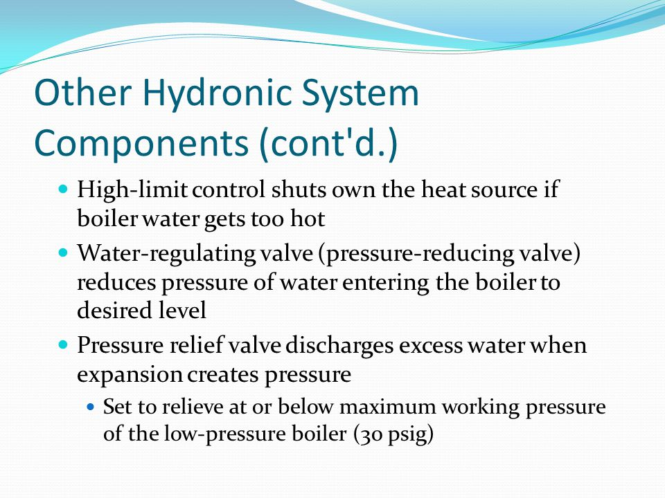 Other Hydronic System Components (cont'd.) High-limit control shuts own the heat source if boiler water gets too hot Water-regulating valve (pressure-