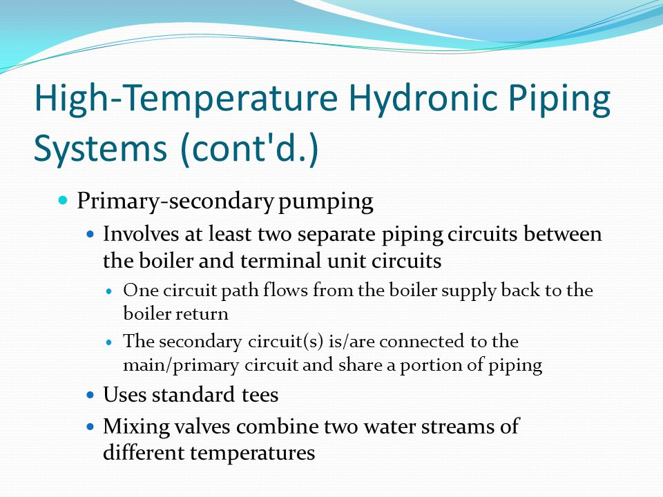 High-Temperature Hydronic Piping Systems (cont'd.) Primary-secondary pumping Involves at least two separate piping circuits between the boiler and ter
