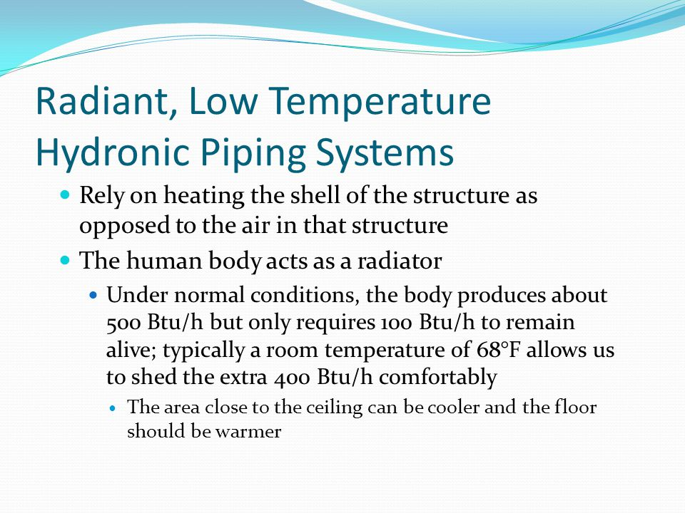 Radiant, Low Temperature Hydronic Piping Systems Rely on heating the shell of the structure as opposed to the air in that structure The human body act