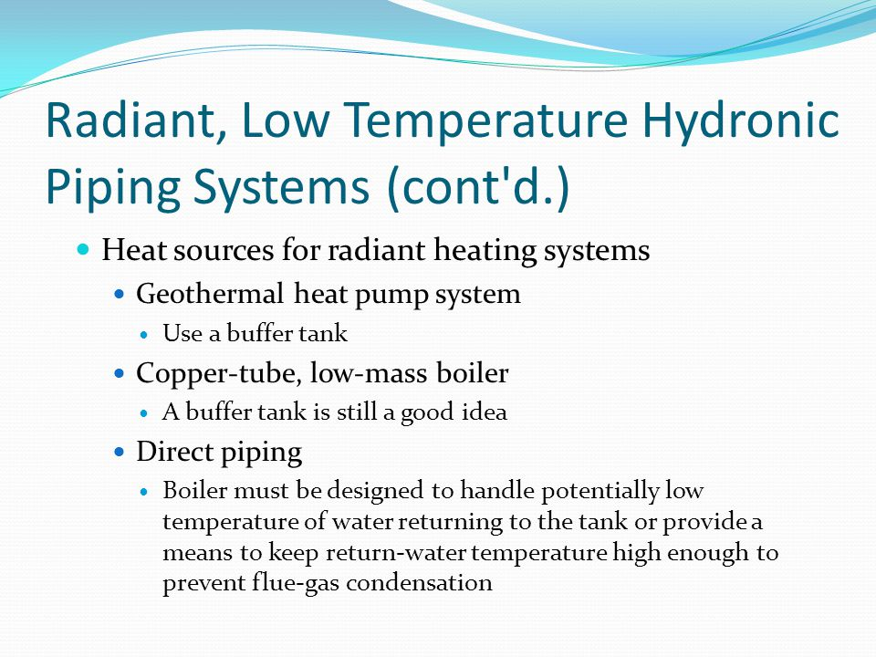Radiant, Low Temperature Hydronic Piping Systems (cont'd.) Heat sources for radiant heating systems Geothermal heat pump system Use a buffer tank Copp