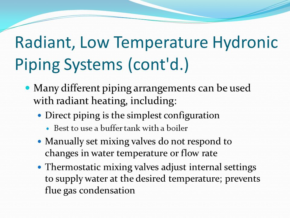 Radiant, Low Temperature Hydronic Piping Systems (cont'd.) Many different piping arrangements can be used with radiant heating, including: Direct pipi