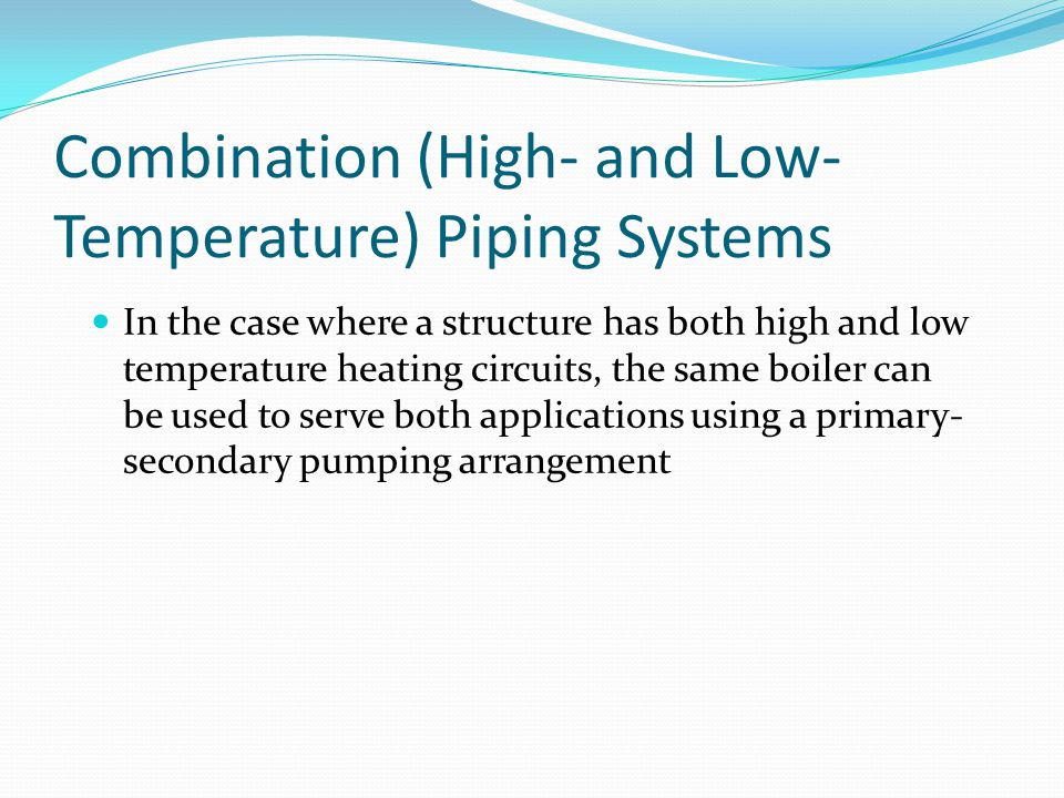Combination (High- and Low- Temperature) Piping Systems In the case where a structure has both high and low temperature heating circuits, the same boi