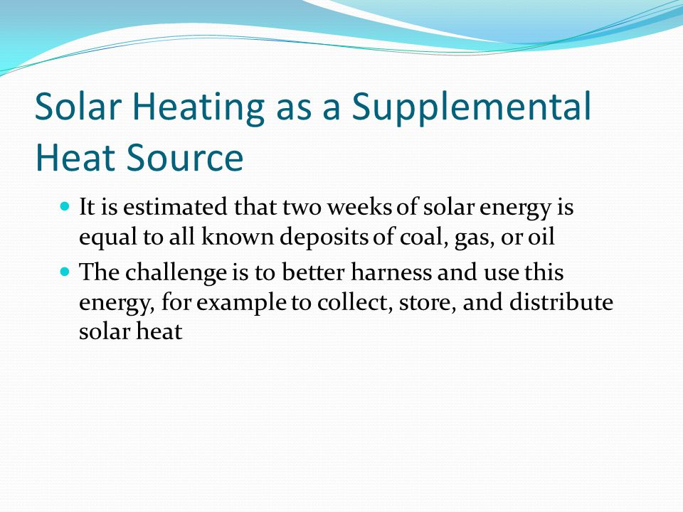 Solar Heating as a Supplemental Heat Source It is estimated that two weeks of solar energy is equal to all known deposits of coal, gas, or oil The cha