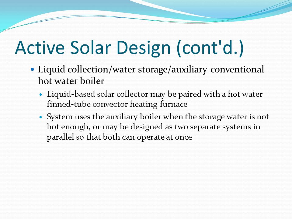 Active Solar Design (cont'd.) Liquid collection/water storage/auxiliary conventional hot water boiler Liquid-based solar collector may be paired with