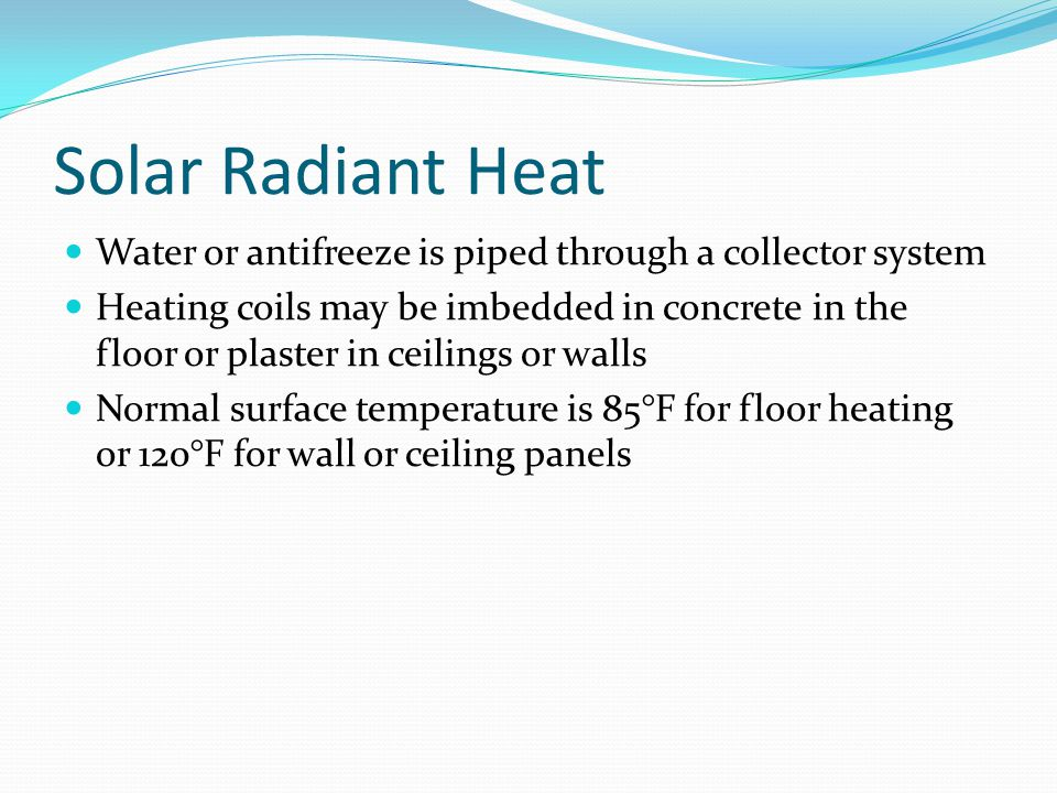 Solar Radiant Heat Water or antifreeze is piped through a collector system Heating coils may be imbedded in concrete in the floor or plaster in ceilin