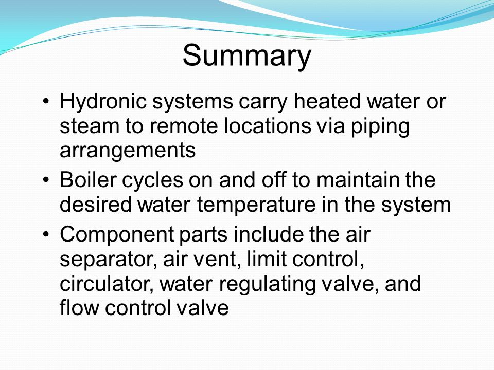 Summary Hydronic systems carry heated water or steam to remote locations via piping arrangements Boiler cycles on and off to maintain the desired wate