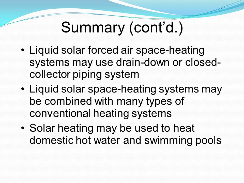 Summary (contd.) Liquid solar forced air space-heating systems may use drain-down or closed- collector piping system Liquid solar space-heating system