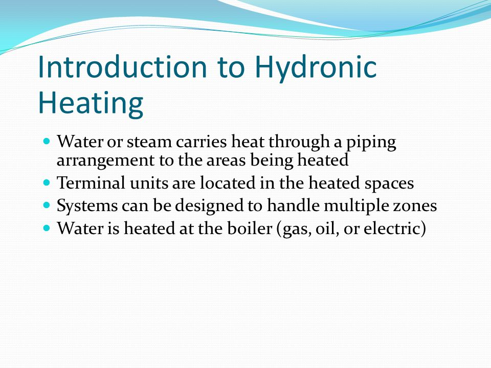 Introduction to Hydronic Heating Water or steam carries heat through a piping arrangement to the areas being heated Terminal units are located in the