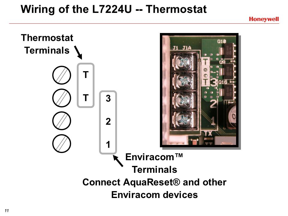 11 Wiring of the L7224U -- Thermostat Thermostat Terminals 321321 TTTT Enviracom Terminals Connect AquaReset® and other Enviracom devices