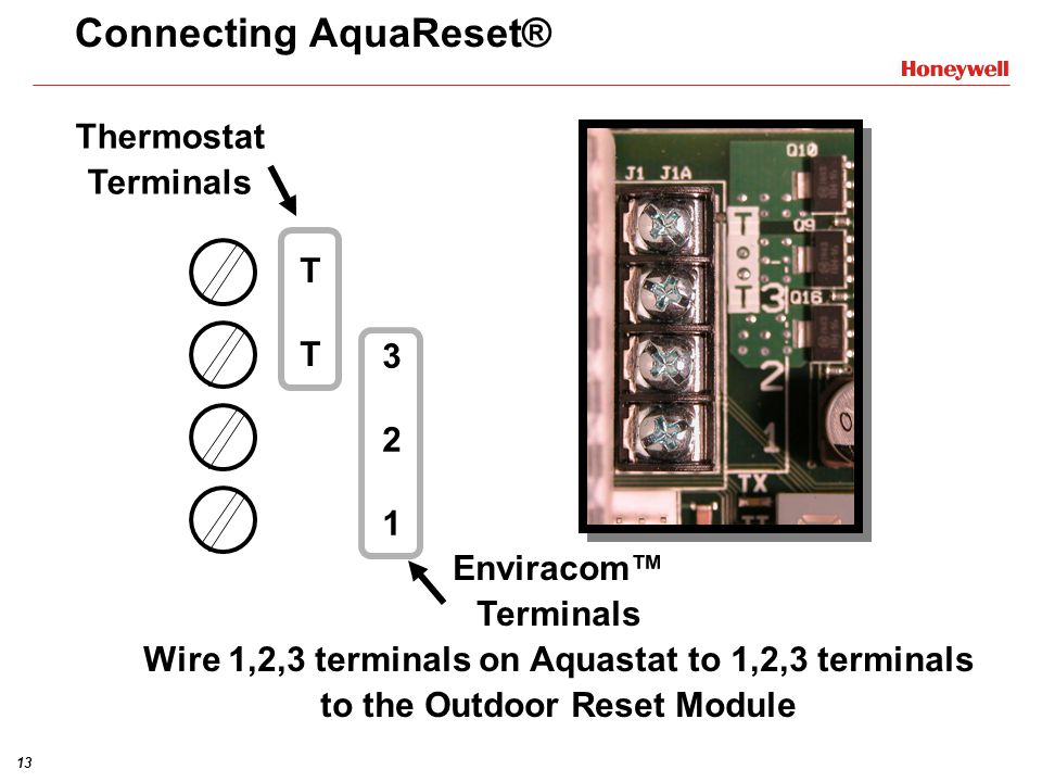 13 Connecting AquaReset® Thermostat Terminals 321321 TTTT Enviracom Terminals Wire 1,2,3 terminals on Aquastat to 1,2,3 terminals to the Outdoor Reset