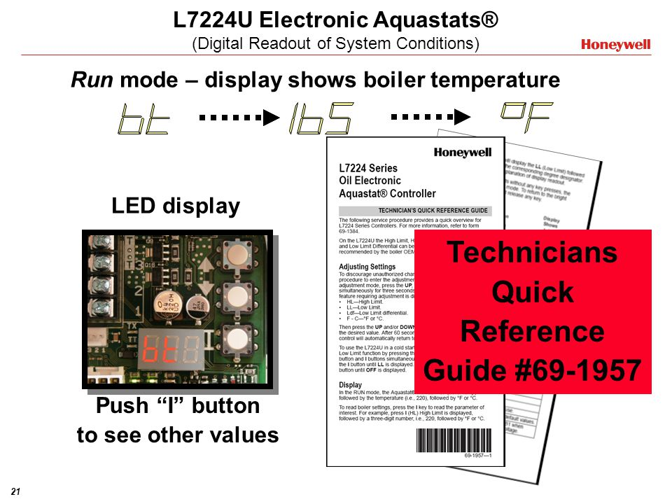 21 L7224U Electronic Aquastats® (Digital Readout of System Conditions) Push I button to see other values LED display Run mode – display shows boiler t
