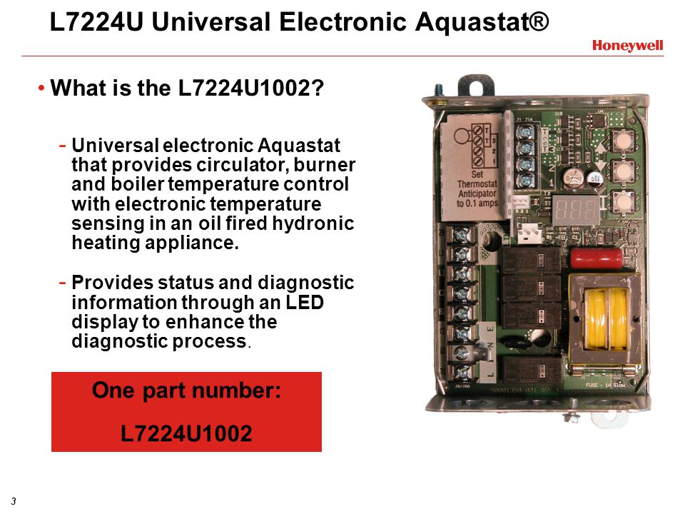 3 L7224U Universal Electronic Aquastat® What is the L7224U1002? - Universal electronic Aquastat that provides circulator, burner and boiler temperatur