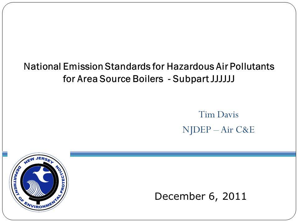 Tim Davis NJDEP – Air C&E National Emission Standards for Hazardous Air Pollutants for Area Source Boilers - Subpart JJJJJJ December 6, 2011