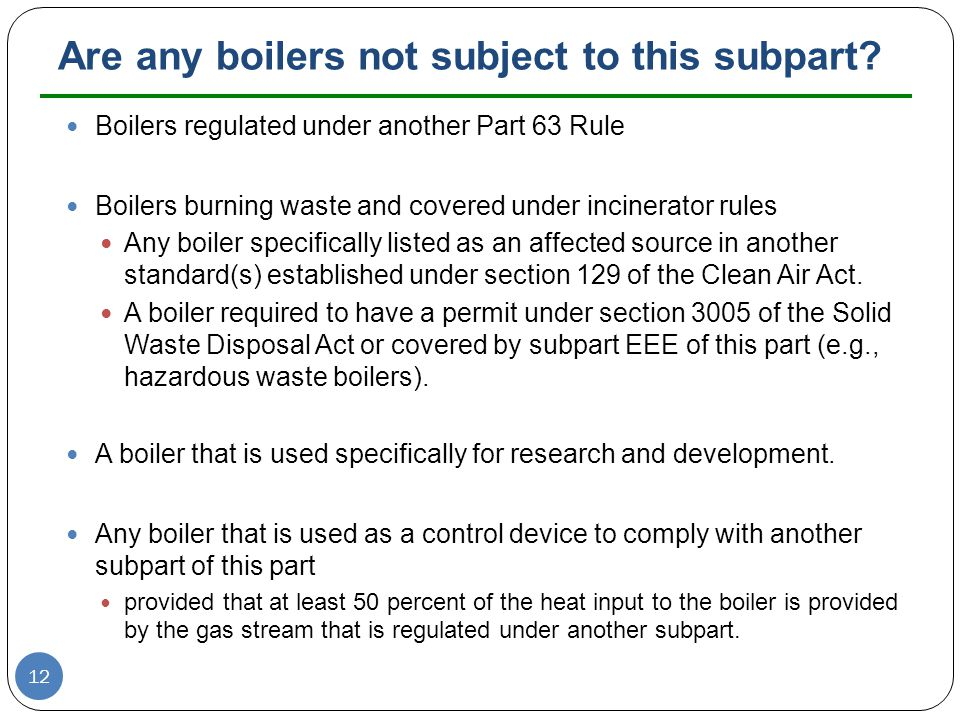 Are any boilers not subject to this subpart? Boilers regulated under another Part 63 Rule Boilers burning waste and covered under incinerator rules An