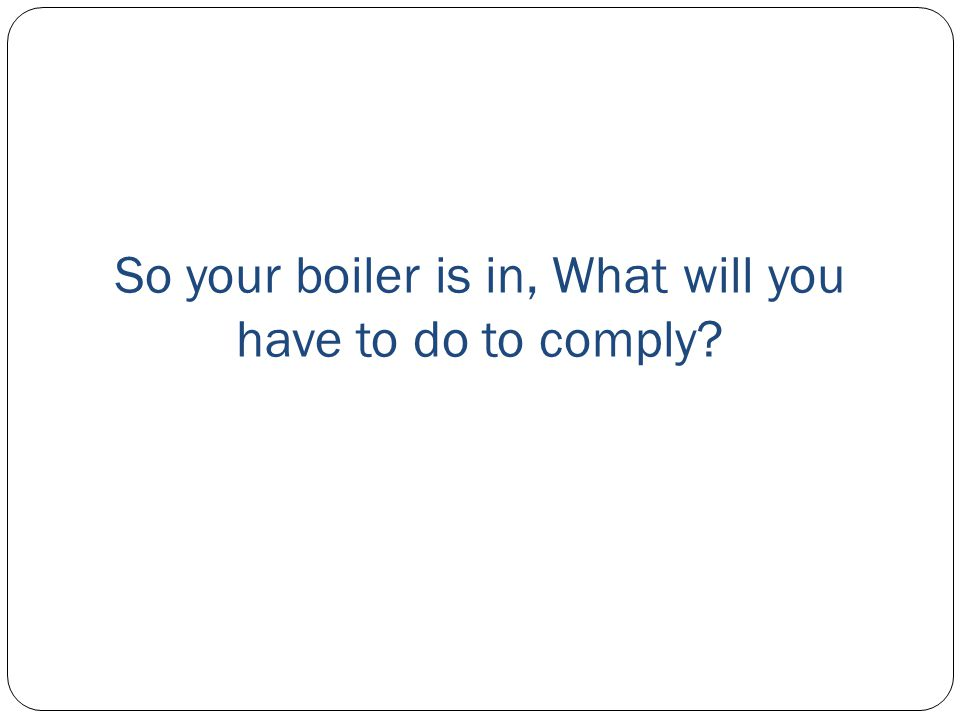 So your boiler is in, What will you have to do to comply?