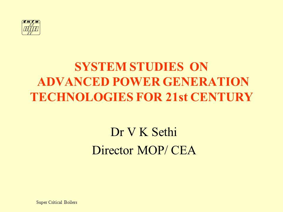 Super Critical Boilers SYSTEM STUDIES ON ADVANCED POWER GENERATION TECHNOLOGIES FOR 21st CENTURY Dr V K Sethi Director MOP/ CEA