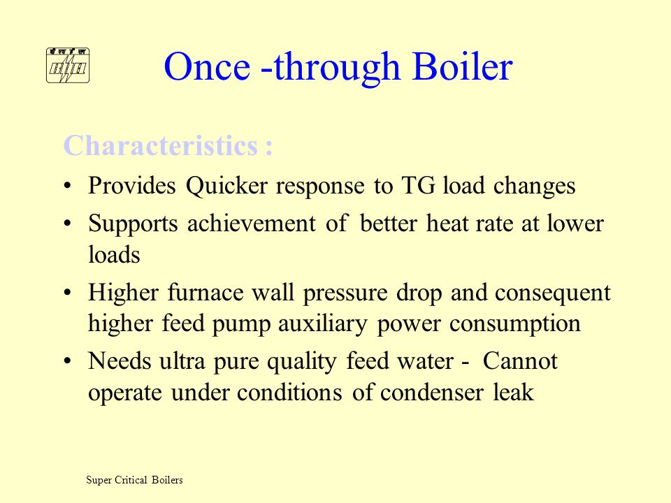 Super Critical Boilers Once -through Boiler Requirements : Stringent water quality Sophisticated control system Low load circulation system Special design to support the spiral furnace wall weight High pressure drop in pressure parts Higher design pressure for components from feed pump to separator.