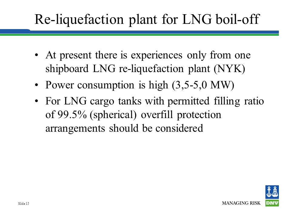 Slide 15 Re-liquefaction plant for LNG boil-off At present there is experiences only from one shipboard LNG re-liquefaction plant (NYK) Power consumpt