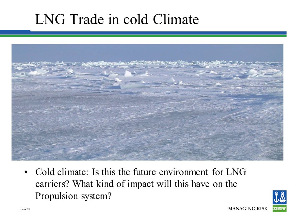 Slide 28 LNG Trade in cold Climate Cold climate: Is this the future environment for LNG carriers? What kind of impact will this have on the Propulsion