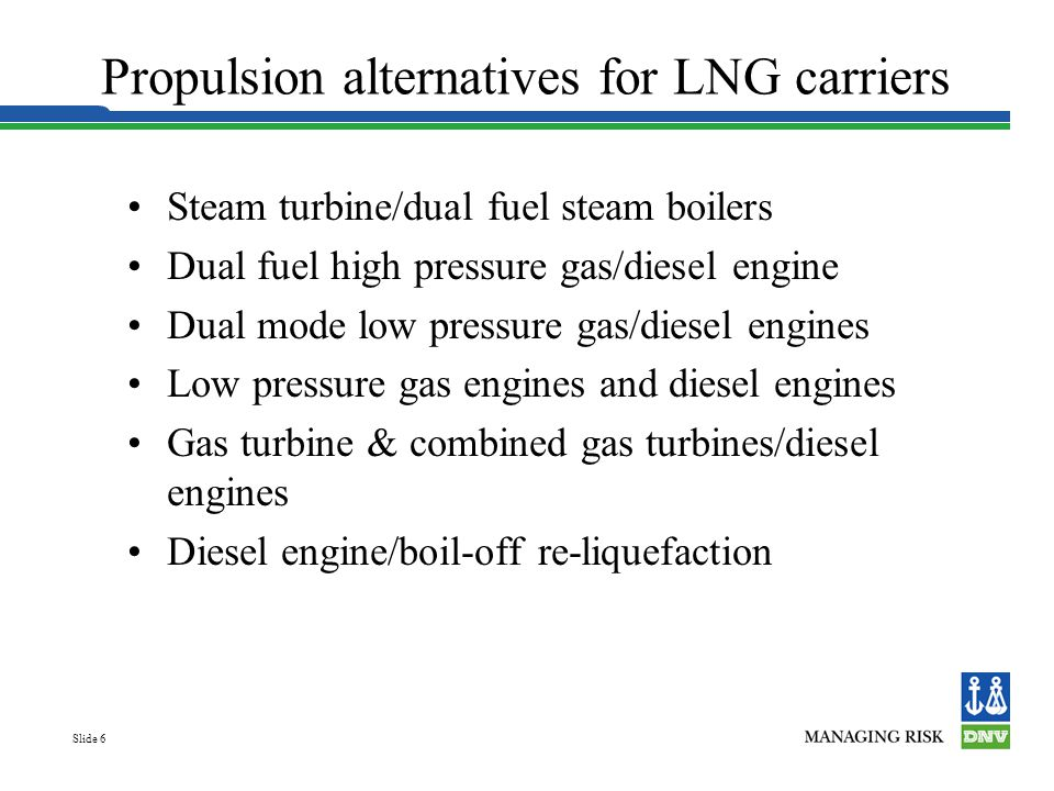 Slide 6 Propulsion alternatives for LNG carriers Steam turbine/dual fuel steam boilers Dual fuel high pressure gas/diesel engine Dual mode low pressur