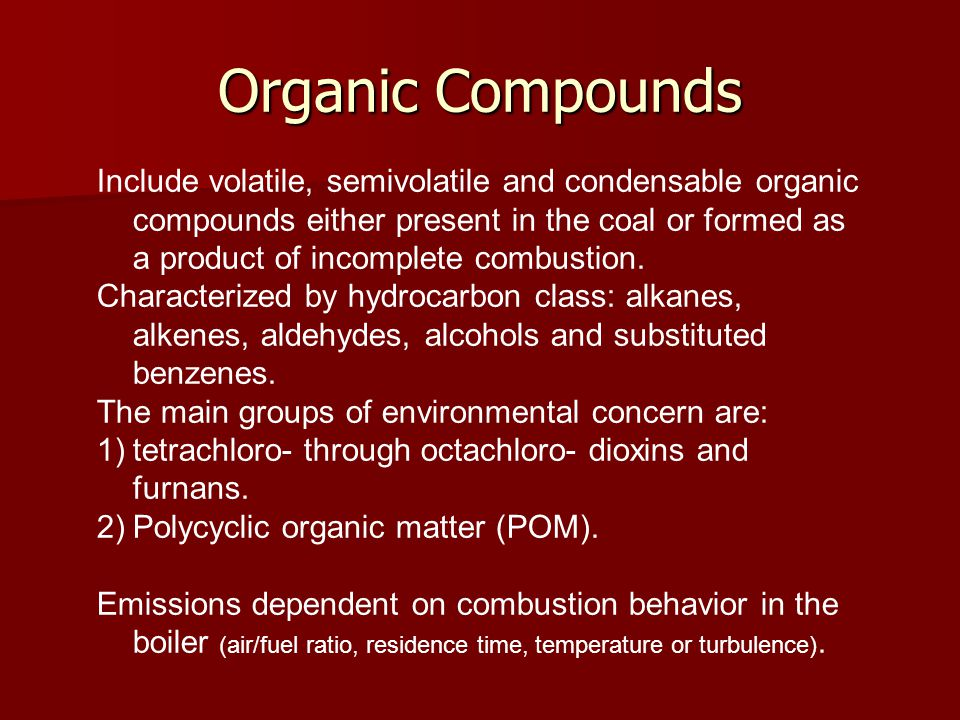 Organic Compounds Include volatile, semivolatile and condensable organic compounds either present in the coal or formed as a product of incomplete combustion.