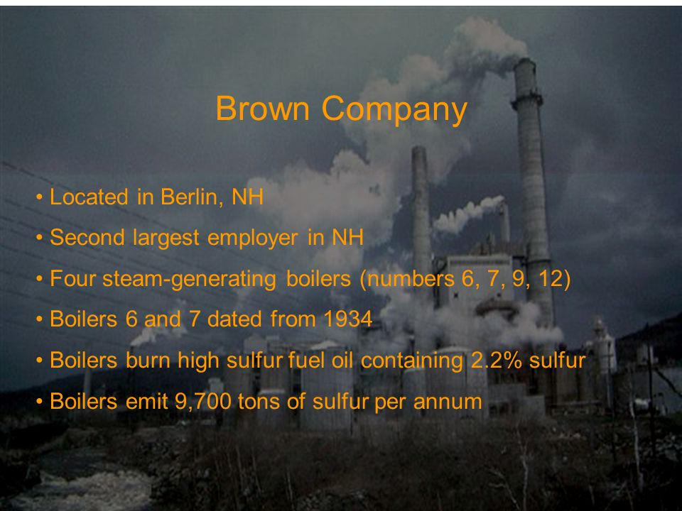 Brown Company Located in Berlin, NH Second largest employer in NH Four steam-generating boilers (numbers 6, 7, 9, 12) Boilers 6 and 7 dated from 1934 Boilers burn high sulfur fuel oil containing 2.2% sulfur Boilers emit 9,700 tons of sulfur per annum