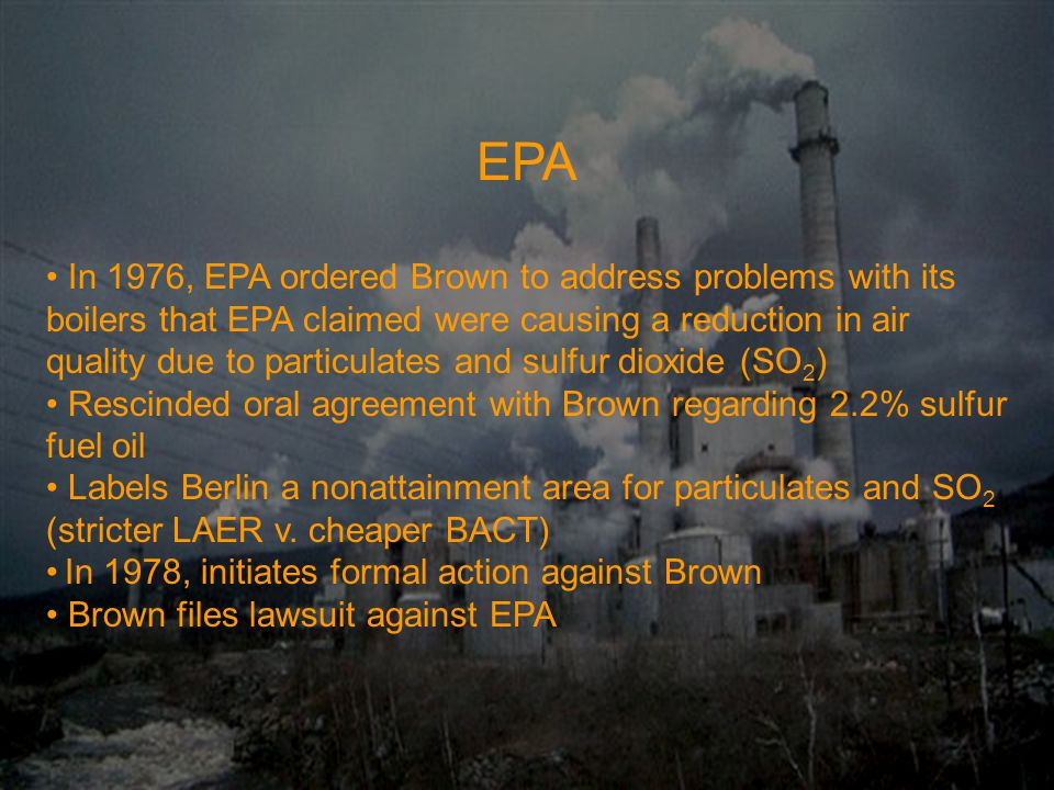 EPA In 1976, EPA ordered Brown to address problems with its boilers that EPA claimed were causing a reduction in air quality due to particulates and sulfur dioxide (SO 2 ) Rescinded oral agreement with Brown regarding 2.2% sulfur fuel oil Labels Berlin a nonattainment area for particulates and SO 2 (stricter LAER v.
