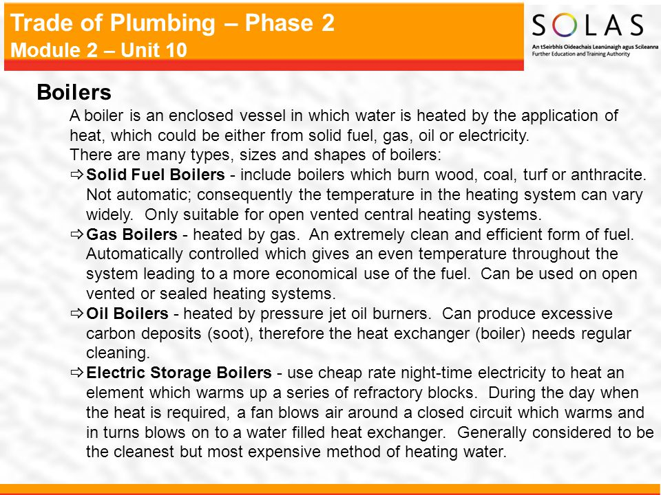 Trade of Plumbing – Phase 2 Module 2 – Unit 10 Boilers A boiler is an enclosed vessel in which water is heated by the application of heat, which could