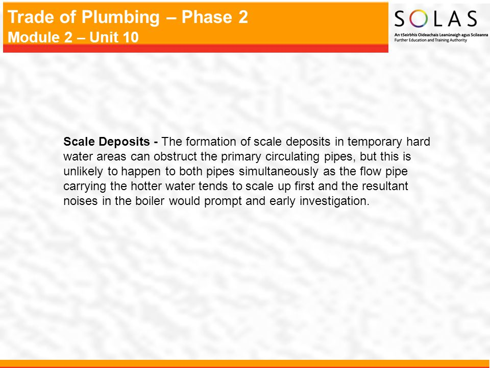 Trade of Plumbing – Phase 2 Module 2 – Unit 10 Scale Deposits - The formation of scale deposits in temporary hard water areas can obstruct the primary