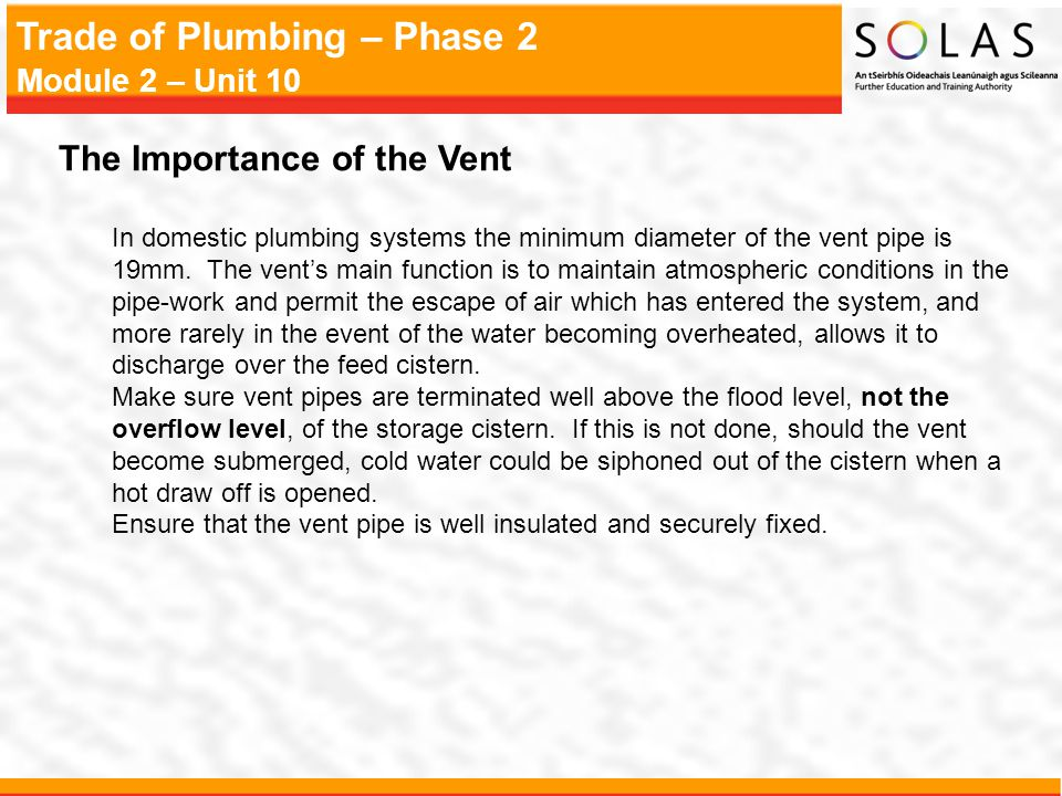 Trade of Plumbing – Phase 2 Module 2 – Unit 10 The Importance of the Vent In domestic plumbing systems the minimum diameter of the vent pipe is 19mm.