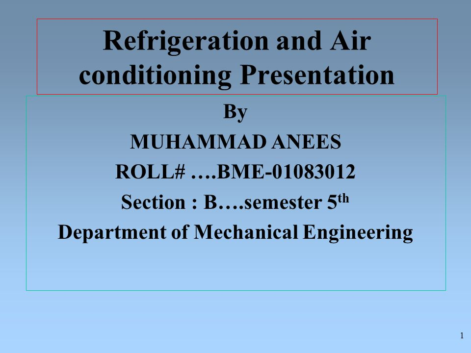 Refrigeration and Air conditioning Presentation By MUHAMMAD ANEES ROLL# ….BME-01083012 Section : B….semester 5 th Department of Mechanical Engineering