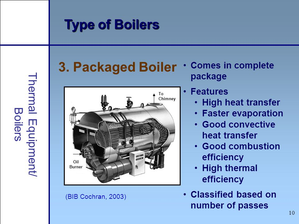 10 Type of Boilers (BIB Cochran, 2003) 3. Packaged Boiler Oil Burner To Chimney Comes in complete package Features High heat transfer Faster evaporati