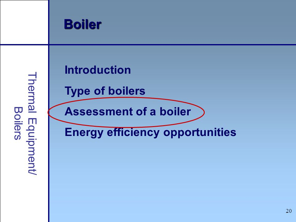 20 Introduction Type of boilers Assessment of a boiler Energy efficiency opportunities Boiler Thermal Equipment/ Boilers
