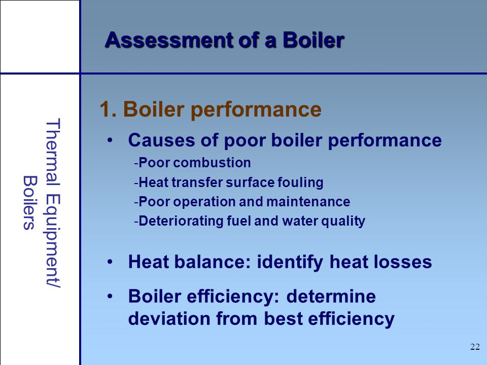 22 Assessment of a Boiler 1. Boiler performance Causes of poor boiler performance -Poor combustion -Heat transfer surface fouling -Poor operation and