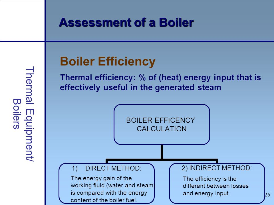 26 Assessment of a Boiler Boiler Efficiency Thermal efficiency: % of (heat) energy input that is effectively useful in the generated steam BOILER EFFI
