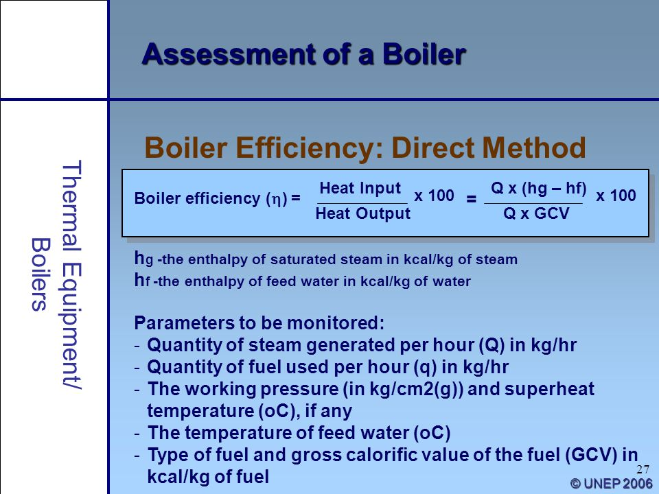 27 © UNEP 2006 Assessment of a Boiler h g -the enthalpy of saturated steam in kcal/kg of steam h f -the enthalpy of feed water in kcal/kg of water Boi